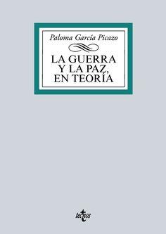 La guerra y la paz, en teoría : un recorrido por la historia y el pensamiento de los clásicos internacionales / Paloma García Picazo.     Tecnos, 2016