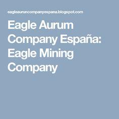 Eagle Aurum Company España: Eagle Mining Company