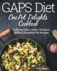 GAPS Diet One Pot Delights Cookbook: Delicious Slow Cooker, Stockpot, Skillet & Roasting Pan Recipe
