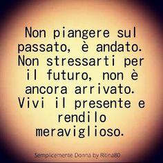 Non piangere sul passato, è andato. Non stressarti per il futuro, non è ancora arrivato. Vivi il presente e rendilo meraviglioso.