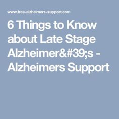 6 Things to Know about Late Stage Alzheimer's - Alzheimers Support