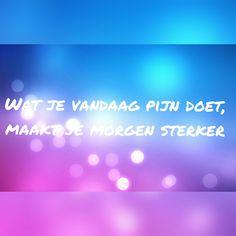 ~Wat je vandaag pijn doet, maakt je morgen sterker~ Made by Hannelore Leemans