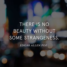 There is no beauty without some strangeness. ~Edgar Allan Poe #beauty #strange #strangeness #consequences #quotes