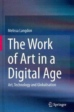 The work of art in a digital age : art, technology and globalisation / Melissa Langdon.
