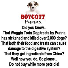 *PURINA* The Waggin Train Dog treats by Purina has sickened and killed over 2,000 dogs.  Their food and treats can cause damage to the digestive system of our LOYAL, 4 LEGGED FRIENDS, OUR FAMILY.  Ingredients from China!