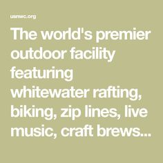 The world's premier outdoor facility featuring whitewater rafting, biking, zip lines, live music, craft brews and more.