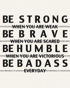 Be strong when you are weak. Be brave when you are scared. Be humble when you are victorious. Be badass everyday. thedailyquotes.com