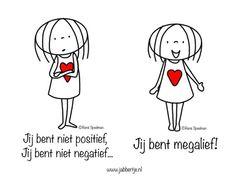 Jij bent niet positief, jij bent niet negatief. .. Jij bent megalief!!!!