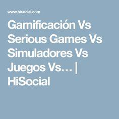 Gamificación Vs Serious Games Vs Simuladores Vs Juegos Vs…   HiSocial