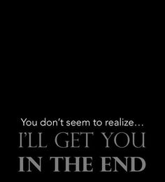 You don't seem to realize...I'll get you in the end.