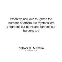 """Debasish Mridha - """"When we use love to lighten the burdens of others, life mysteriously enlightens our..."""". inspirational, philosophy, debasish-mridha, helping-others, burdens"""