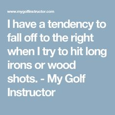 I have a tendency to fall off to the right when I try to hit long irons or wood shots. - My Golf Instructor