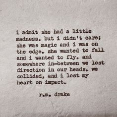 i admit she had a little madness. but i didn't care; she was magic and i was on the edge. she wanted to fall and i wanted to fly. and somewhere in-between we lost direction in our heads. we collided, and i lost my heart on impact.  - r.m. drake