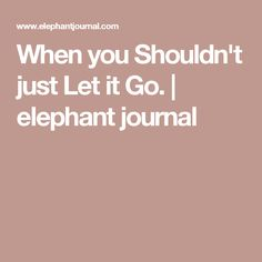When you Shouldn't just Let it Go. | elephant journal