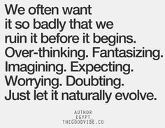 We often want it so badly that we ruin it before it begins. Over-thinking. Fantasizing. Imagining. Expecting. Worrying. Doubting. Just let it naturally evolve.