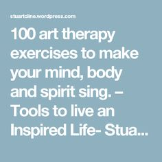 100 art therapy exercises to make your mind, body and spirit sing. – Tools to live an Inspired Life- Stuart Cline