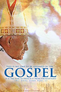 """""""This is no time to be ashamed of the Gospel. It is the time to preach it from the rooftops!"""" –Bl. Pope John Paul II"""