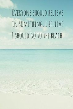 Everyone should believe in something. I believe I should go to the beach. Click on this image to see the biggest selection of beach and ocean quotes! by lynnien pawluk