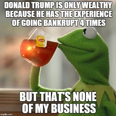 But Thats None Of My Business | DONALD TRUMP IS ONLY WEALTHY BECAUSE HE HAS THE EXPERIENCE OF GOING BANKRUPT 4 TIMES BUT THAT'S NONE OF MY BUSINESS | image tagged in memes,but thats none of my business,kermit the frog | made w/ Imgflip meme maker