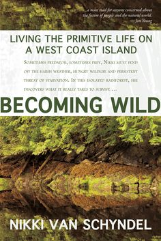 Becoming Wild Living the Primitive Life on a West Coast Island Nikki van Schyndel  Nikki van Schyndel is not your typical grizzled survivalist. She is a contemporary, urban young woman who threw off modern comforts to spend nineteen months in a remote rainforest with her housecat and a virtual stranger.