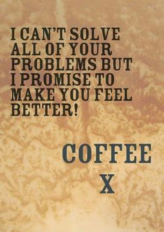 can't solve problems but promises to make you feel better ~ quote ~ coffee