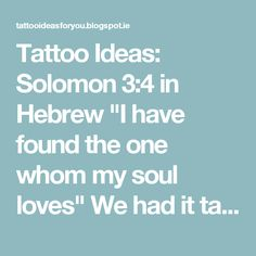 "Tattoo Ideas: Solomon 3:4 in Hebrew ""I have found the one whom my soul loves"" We had it tattooed on our rib because Eve was formed from Adam's rib. And as the Bible explains for marriage...the two became one flesh"