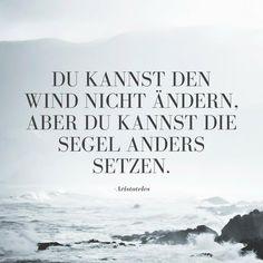 Du kannst den Wind nicht ändern, aber Du kannst die Segel anders setzen. - Aristoteles