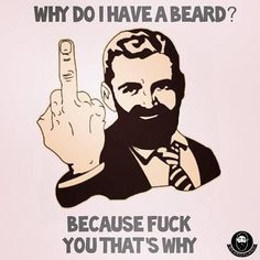 Why do I have a beard? Because fuck you, that's why. Bearded beards humor