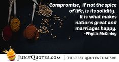 """""""Compromise, if not the spice of life, is its solidity. It is what makes nations great and marriages happy. Compromise Quotes, Best Quotes, Life Quotes, Picture Quotes, Spices, Marriage, Deep, Happy, How To Make"""