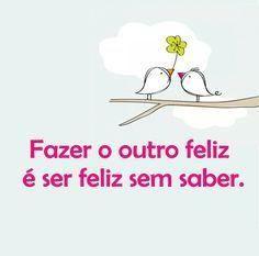 <p></p><p>Fazer o outro feliz é ser feliz sem saber.</p>
