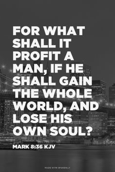 For what shall it profit a man, if he shall gain the whole world, and lose his own soul? - Mark KJV made this with Spoken. Bible Verses Quotes, Bible Scriptures, Faith Quotes, Godly Quotes, 5 Solas, King James Bible, All That Matters, Favorite Bible Verses, Quotes About God
