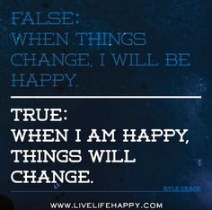 Unexpected Moments Community Blog: False: When things change, I will be happy. True: When I am happy, things will change. - Over 75 motivational messages to help you become a stronger and wiser person
