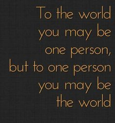 To the world you may be one person but to one person you may be the world  picture quotes