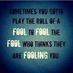 Sometimes you gotta play the role of a FOOL to FOOL the FOOL who Thinks they are FOOLING you. Has a spelling error but still like it :-)