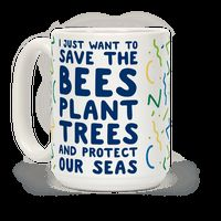 I Just Want To Save The Bees, Plant Trees And Protect The Seas Mug