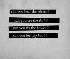 Can you hear the silence? Can you see the dark? Can you fix the broken? Can you feel my heart?