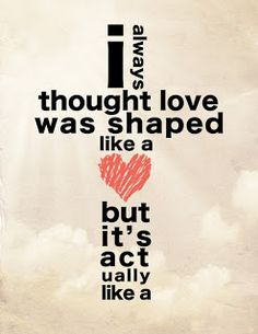 This quote is so true. When I was a kid I always thought love was a heart. but know I know it isn't. it is Jesus' cross for the all love he showed us by dying on the cross just so we could be friends with God. What a huge sacrifice! But luckily he rose again after 3 days.