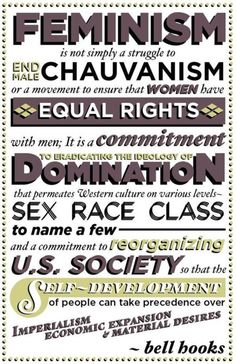 """Feminism is not simply a struggle to end male chauvinism or a movement to ensure that women have equal rights with men; it is a commitment to eradicating the ideology of domination that permeates Western culture on various levels - sex, race, class to name a few - and a commitment to reorganizing U.S. society so that the self-development of people can take precedence over imperialism, economic expansion & material desires"" -- bell hooks"