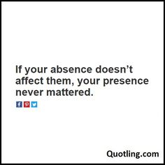 If your absence doesn't affect them, your presence never mattered - Moving On Quote | Quote About Moving On.