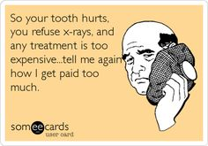 So your tooth hurts, you refuse x-rays, and any treatment is too expensive.tell me again how I get paid too much.F-yeah! Thanks Raven! Dental Assistant Humor, Dental Hygiene School, Dentist Humor, Dental Hygienist, Dental World, Dental Life, Dental Health, Dental Training, Dental Fun Facts