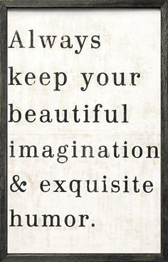 """""""And... Always Keep Your Imagination Beautiful and your humor exquisite."""" Carmen P."""
