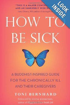 How to Be Sick: A Buddhist-Inspired Guide for the Chronically Ill and Their Caregivers by Toni Bernhard