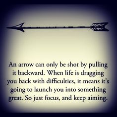 Ian arrow can be shot by pulling it backwards. when life is dragging you back…