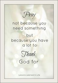 Pray not because you need something but because you have a lot to thank god for