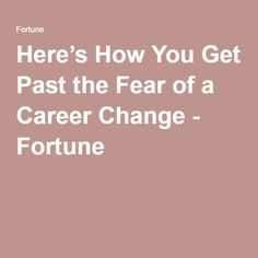 Here's How You Get Past the Fear of a Career Change - Fortune