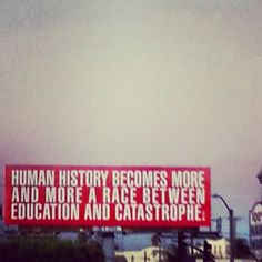 """Human history becomes more and more a race between education and catastrophe."" - H.G. Wells"
