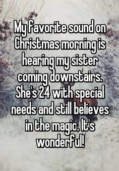 """My favorite sound on Christmas morning is hearing my sister coming downstairs. She's 24 with special needs and still believes in the magic. It's wonderful!"""