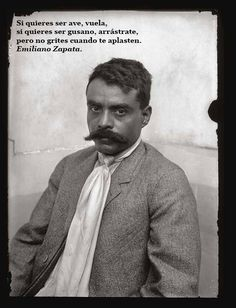 """""""Si quieres ser ave, vuela. Si quieres ser gusano, arrastrate,pero no grites cuando te aplasten.""""-Emiliano Zapata """"'If you want to be a bird, fly. If you want to be a worm, crawl, but do not shout when they squash you."""" - Emiliano Zapata"""