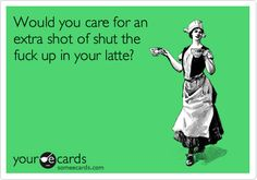 Would you care for anextra shot of shut thefuck up in your latte?