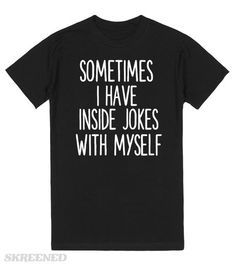 SOMETIMES I HAVE INSIDE JOKES WITH MYSELF  Printed on Skreened T-Shirt